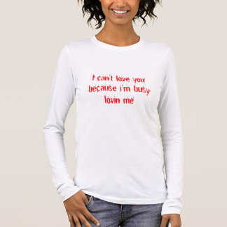 I can't love you because i'm busy lovin me long sleeve T-Shirt