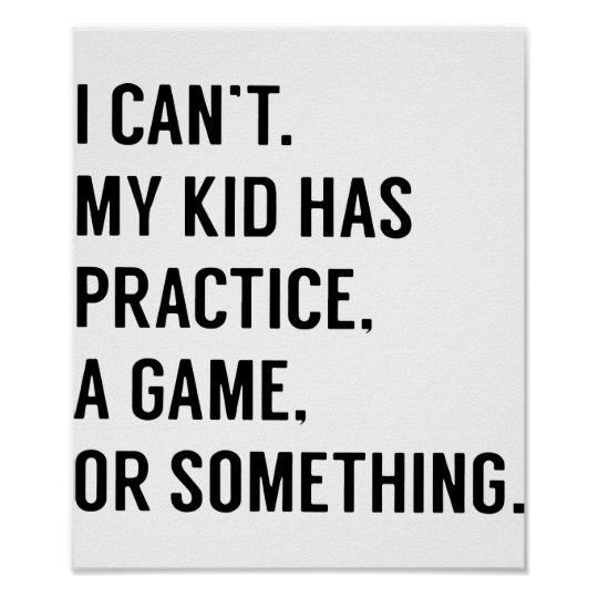 ce34a0c0 I cant my kid has practice a game or something gam poster   Zazzle.com