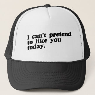 I can't pretend to like you today trucker hat