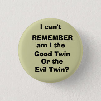I can't, REMEMBER, am I the , Good Twin, Or the... Pinback Button