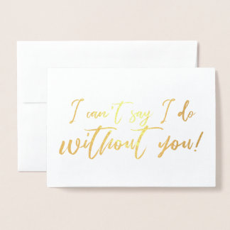 I cant say I do Without you Chic Script Bridesmaid Foil Card