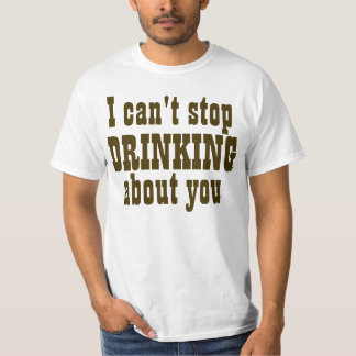 I Can't Stop Drinking About You T Shirt