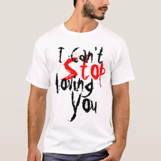 I Can't Stop Loving You T-Shirt