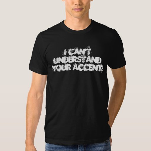 I can't understand your accent! t shirt