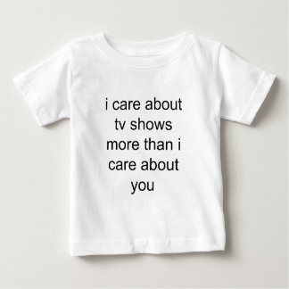 i care about tv more than u baby T-Shirt