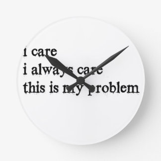 i care i always care this is my problem2 round clock