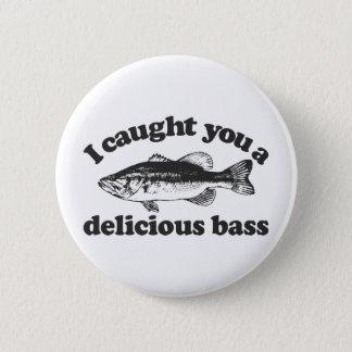 I Caught You A Delicious Bass Button