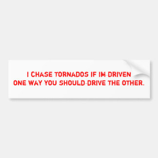 I chase tornados if Im driven one way you shoul... Bumper Sticker