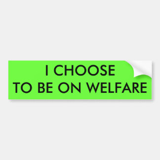 I CHOOSE TO BE ON WELFARE BUMPER STICKER
