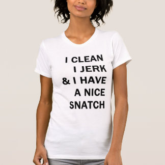 i clean i jerk and i have a nice snatch t-shirts