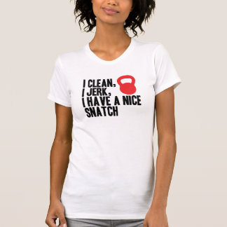 I Clean, I Jerk, and I Have A Nice Snatch Tee Shirts