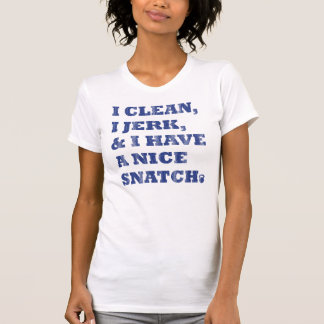 i clean i jerk and i have a nice snatch t-shirt