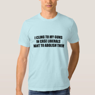I cling to my guns in case liberals want to abolis t-shirts