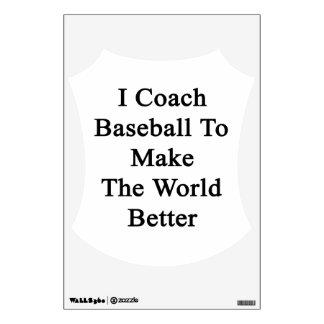 I Coach Baseball To Make The World Better Wall Graphics