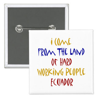 I Come From The Land Of Hard Working People Ecuado Pinback Button