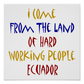 I Come From The Land Of Hard Working People Ecuado Poster