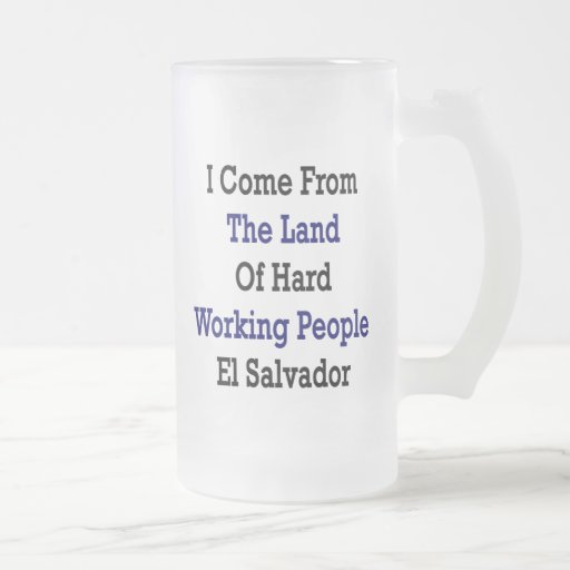 I Come From The Land Of Hard Working People El Sal Mugs
