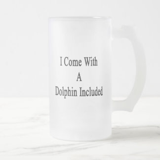 I Come With A Dolphin Included Frosted Beer Mugs