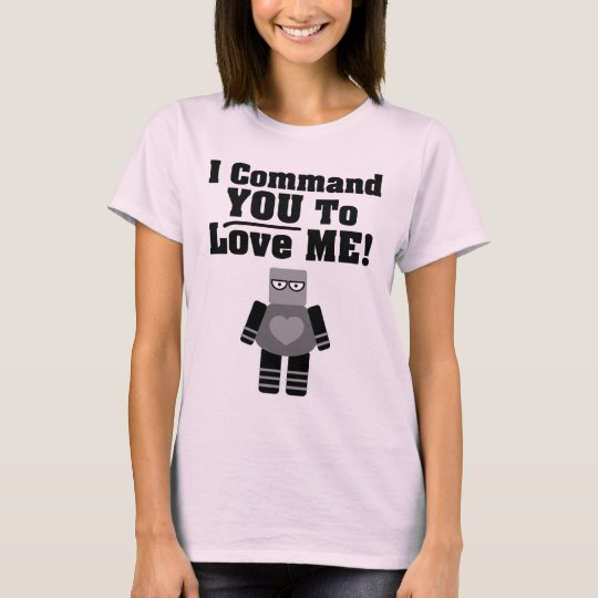 I Command You To Love Me Robot T-Shirt