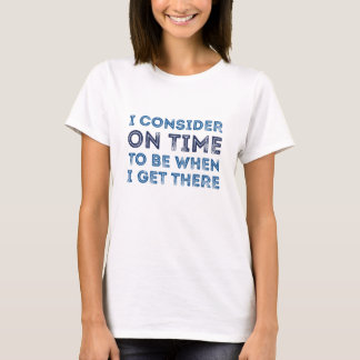 I Consider On Time To Be When I Get There T-Shirt