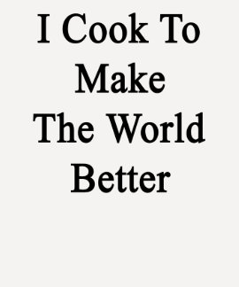 I Cook To Make The World Better Tshirt