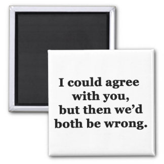 I Could Agree With You Fridge Magnets