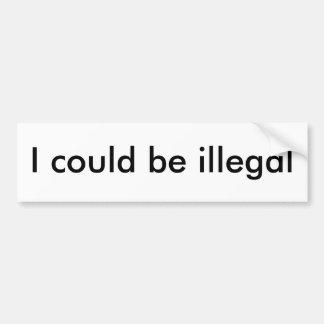 I could be illegal car bumper sticker