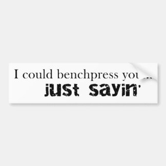 I could bench press you bumper sticker