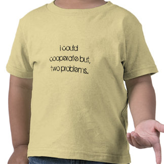 i could cooperate but, two problems... tee shirt