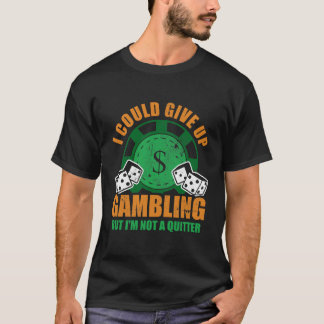 I Could Give Up Gambling But I'm Not A Quitter T-Shirt