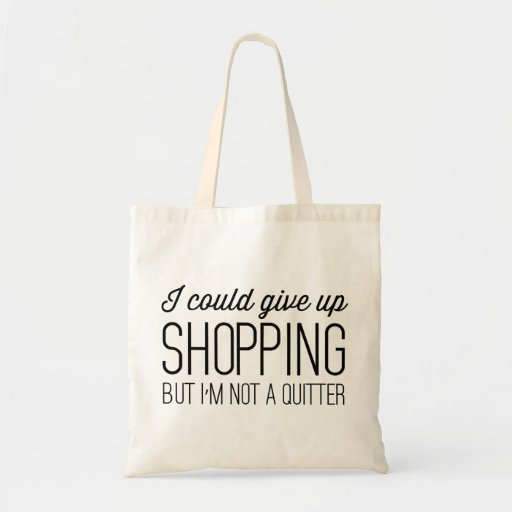 I Could Give Up Shopping but I'm Not a Quitter Bag