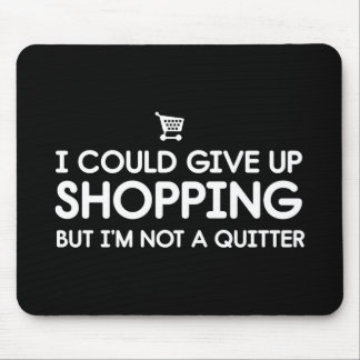 I Could Give Up Shopping but I'm Not a Quitter Mouse Pad