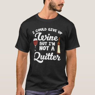 I Could Give Up Wine but I'm Not a Quitter T-Shirt