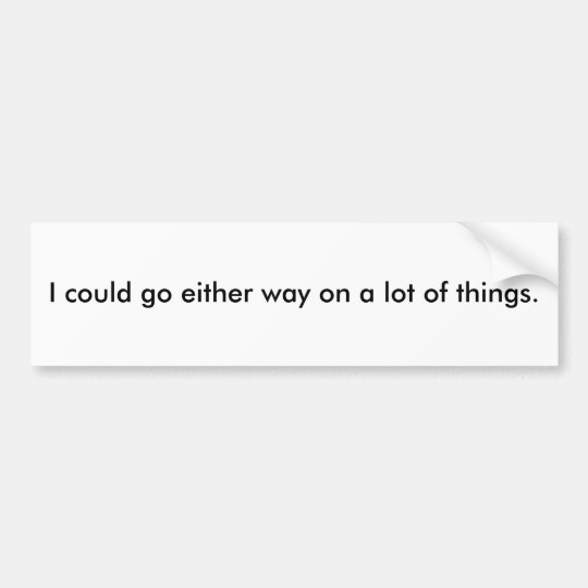 I could go either way on a lot of things. bumper sticker