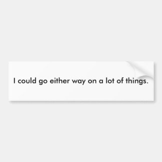 I could go either way on a lot of things. car bumper sticker