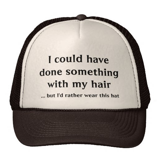 I could have done something with my hair trucker hats