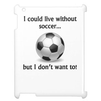I Could Live Without Soccer Case For The iPad 2 3 4