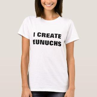 I CREATE EUNUCHS T-Shirt