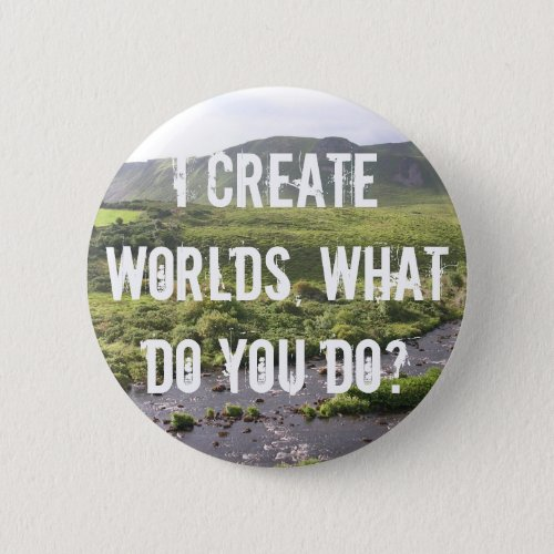 I Create Worlds What Do You Do Button