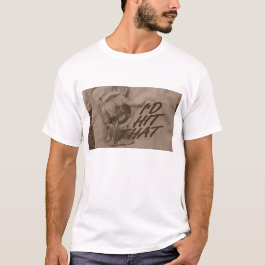 i,d hit that T-Shirt