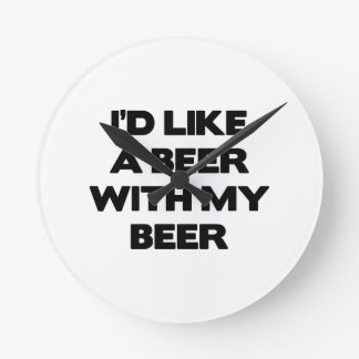 I'd Like A Beer With My Beer Round Wall Clocks