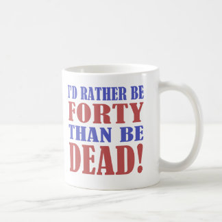 I d Rather Be 40 Than Be Dead Mugs