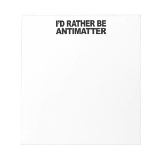 I d Rather Be Antimatter Note Pads