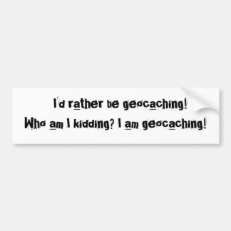 I d rather be geocaching Who am I kidding I Bumper Stickers