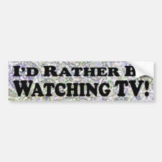I d Rather Be Watching TV - Bumper Sticker
