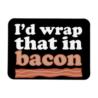 I'd Wrap That In Bacon Magnet