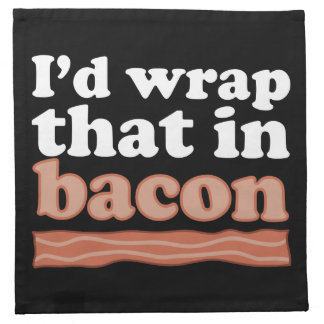 I'd Wrap That In Bacon Napkin