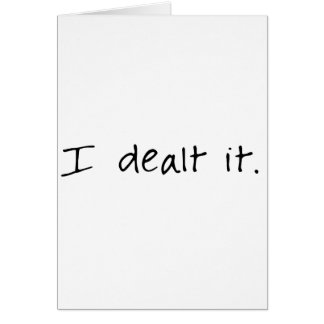 I Dealt It Card