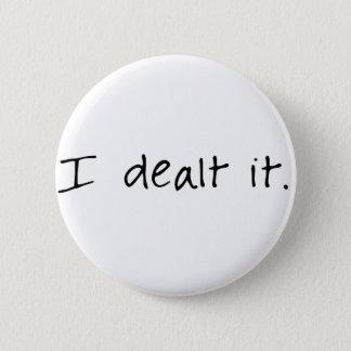 I Dealt It Pinback Button