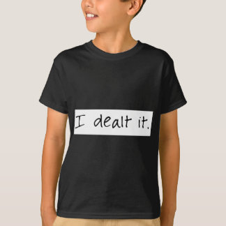 I Dealt It T-Shirt